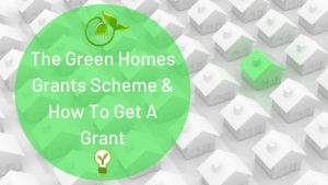 The Green Homes Grants Scheme & How To Get a grant