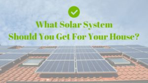 What Solar System Should You Get For Your House?